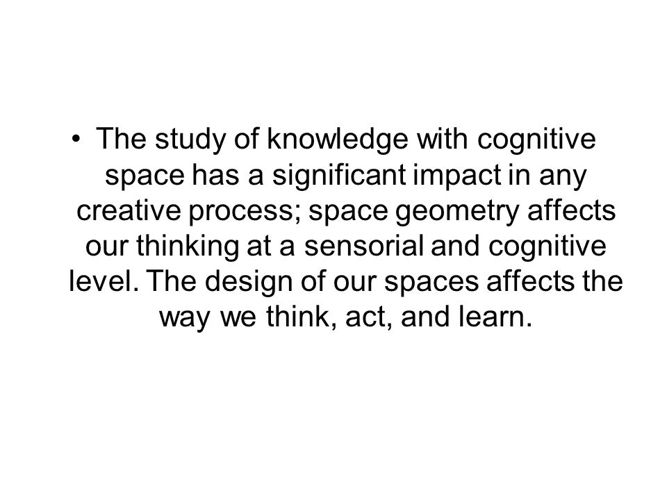 The study of knowledge with cognitive space has a significant impact in any creative process; space geometry affects our thinking at a sensorial and cognitive level.