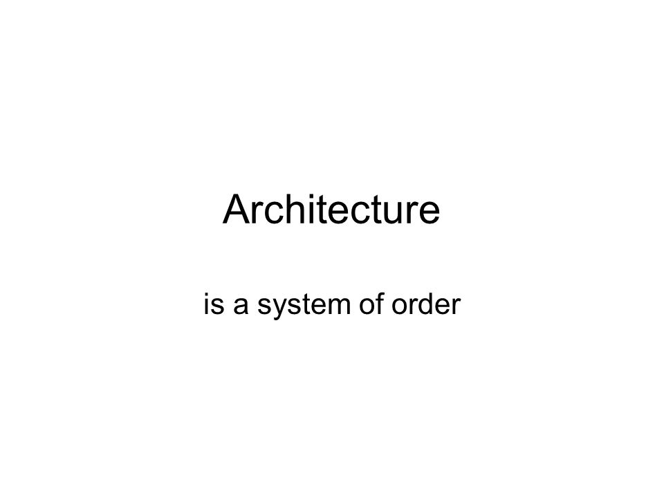Architecture is a system of order