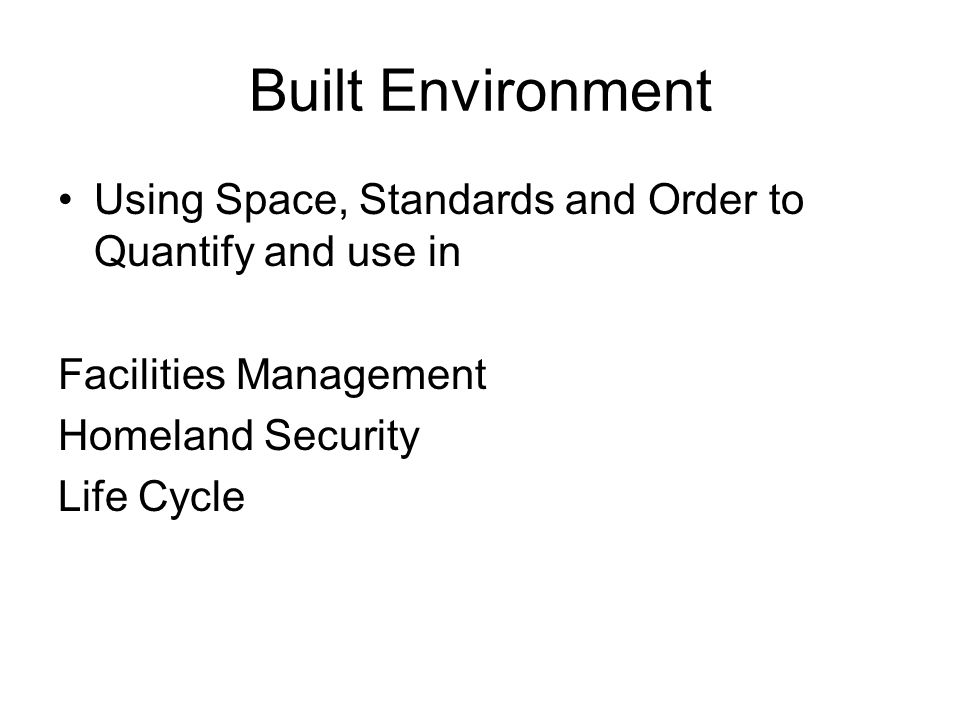 Built Environment Using Space, Standards and Order to Quantify and use in. Facilities Management. Homeland Security.