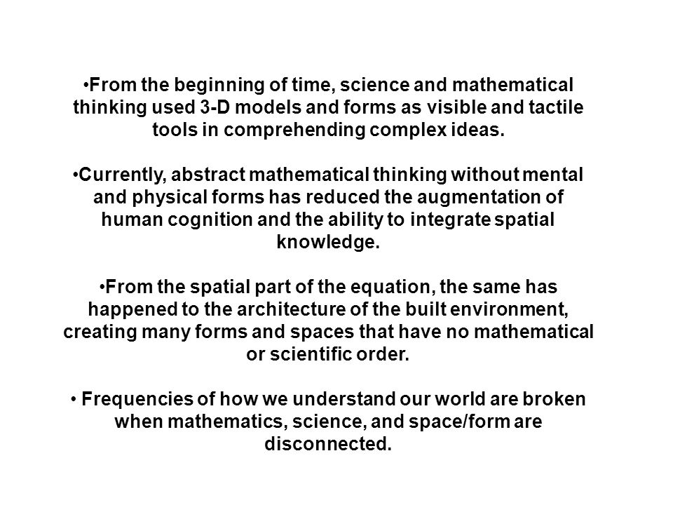 From the beginning of time, science and mathematical thinking used 3-D models and forms as visible and tactile tools in comprehending complex ideas.