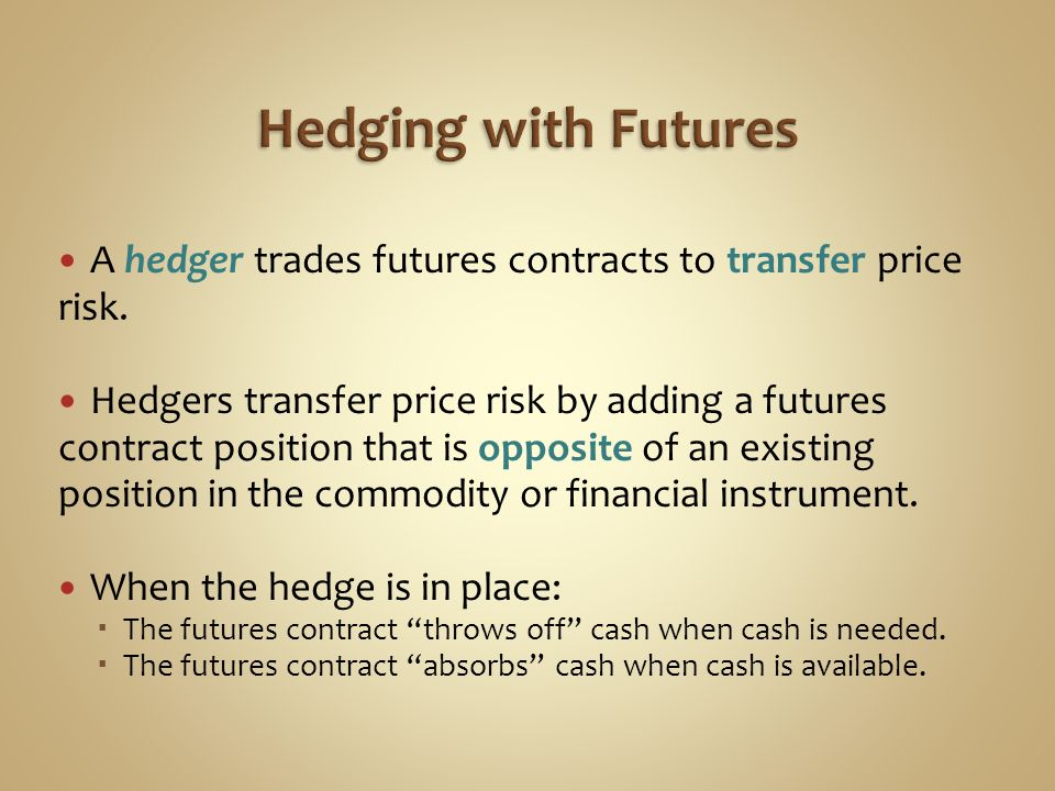 Hedging with Futures A hedger trades futures contracts to transfer price risk.