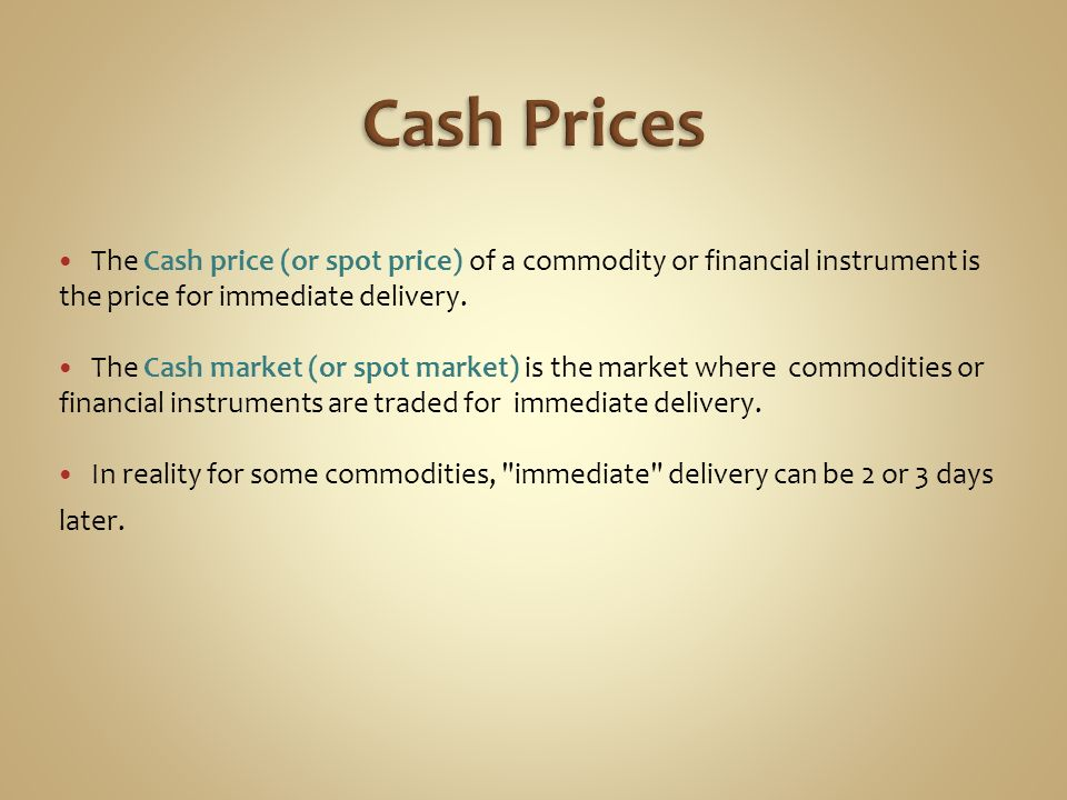 Cash Prices The Cash price (or spot price) of a commodity or financial instrument is the price for immediate delivery.