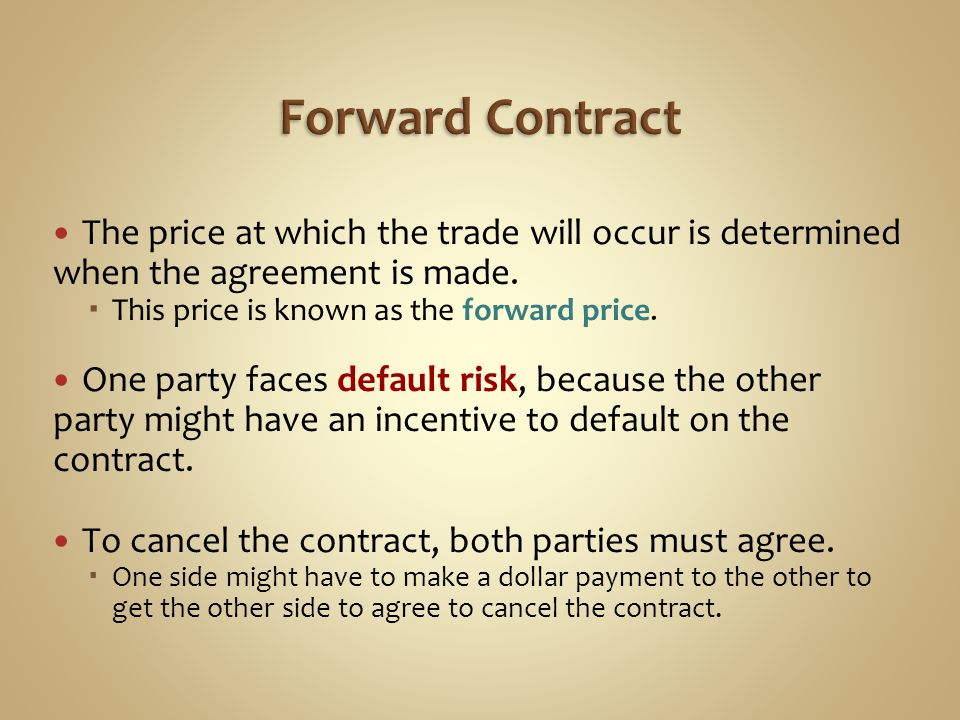 Forward Contract The price at which the trade will occur is determined when the agreement is made. This price is known as the forward price.