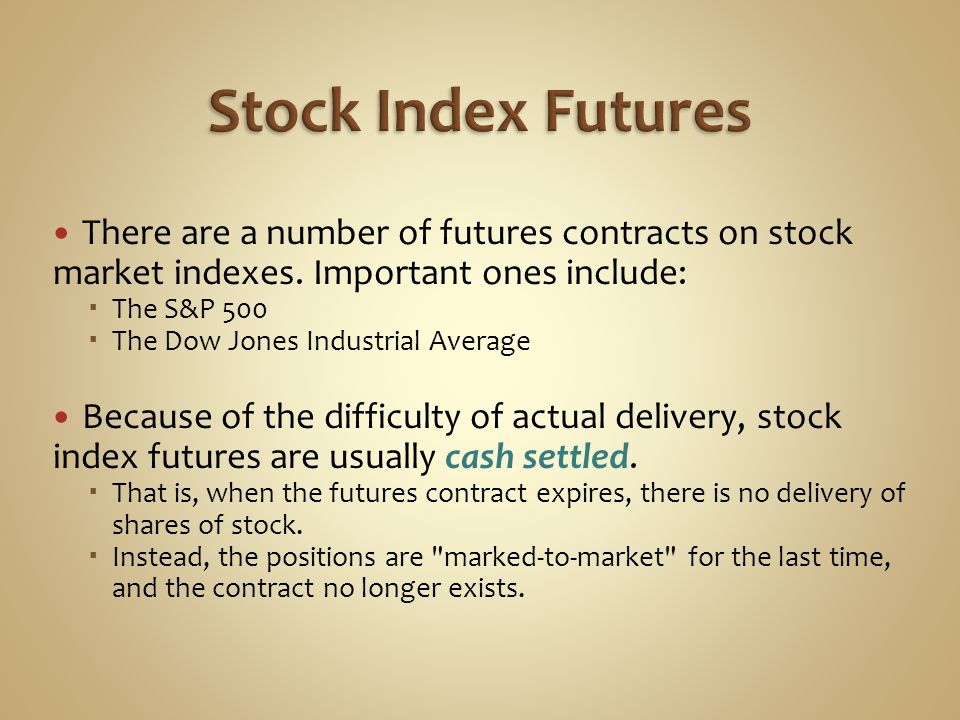 Stock Index Futures There are a number of futures contracts on stock market indexes. Important ones include: