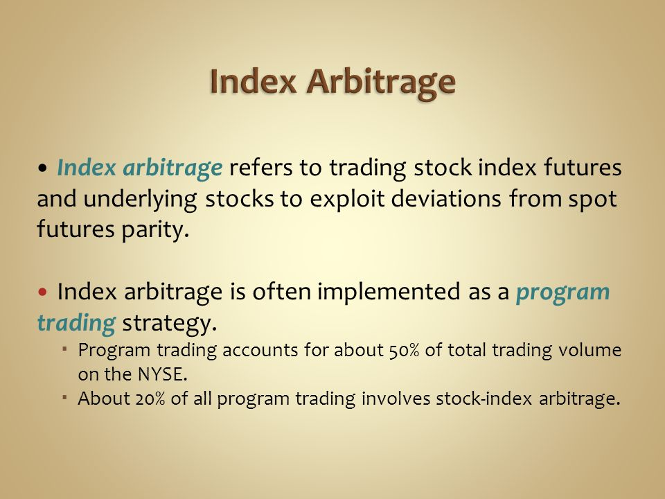 Index Arbitrage Index arbitrage refers to trading stock index futures and underlying stocks to exploit deviations from spot futures parity.