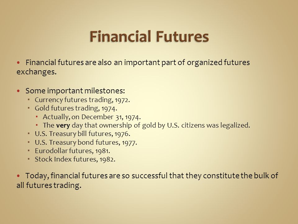 Financial Futures Financial futures are also an important part of organized futures exchanges. Some important milestones: