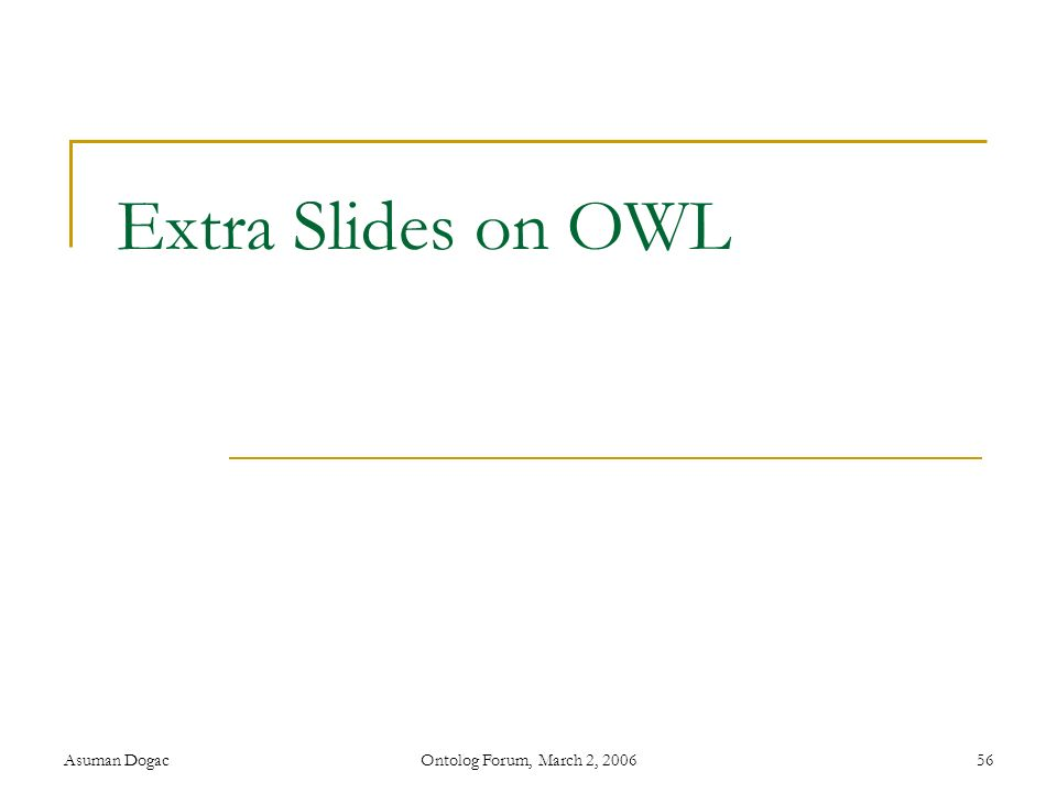 Extra Slides on OWL Asuman Dogac Ontolog Forum, March 2, 2006