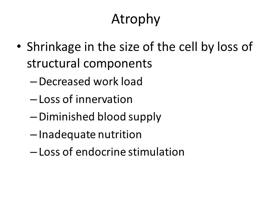 Atrophy Shrinkage in the size of the cell by loss of structural components. Decreased work load. Loss of innervation.