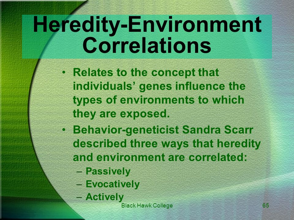 sandra scarr s three types of heredity environment interactions For example, sandra scarr reported an interesting finding in the book intelligence, heredity, and environment she found a correlation for iq test scores of 86 for identical twins and 55 for fraternal twins , indicating that identical twins' scores are more like one another than those of fraternal twins.