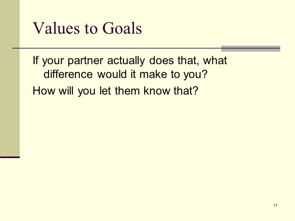 Values to Goals If your partner actually does that, what difference would it make to you.