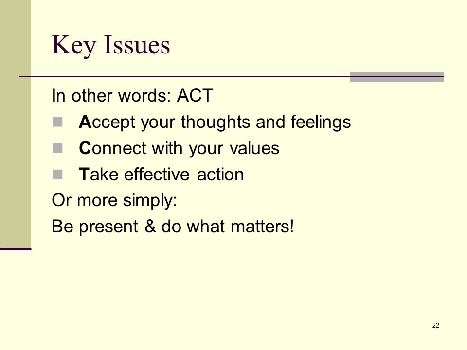 Key Issues In other words: ACT Accept your thoughts and feelings