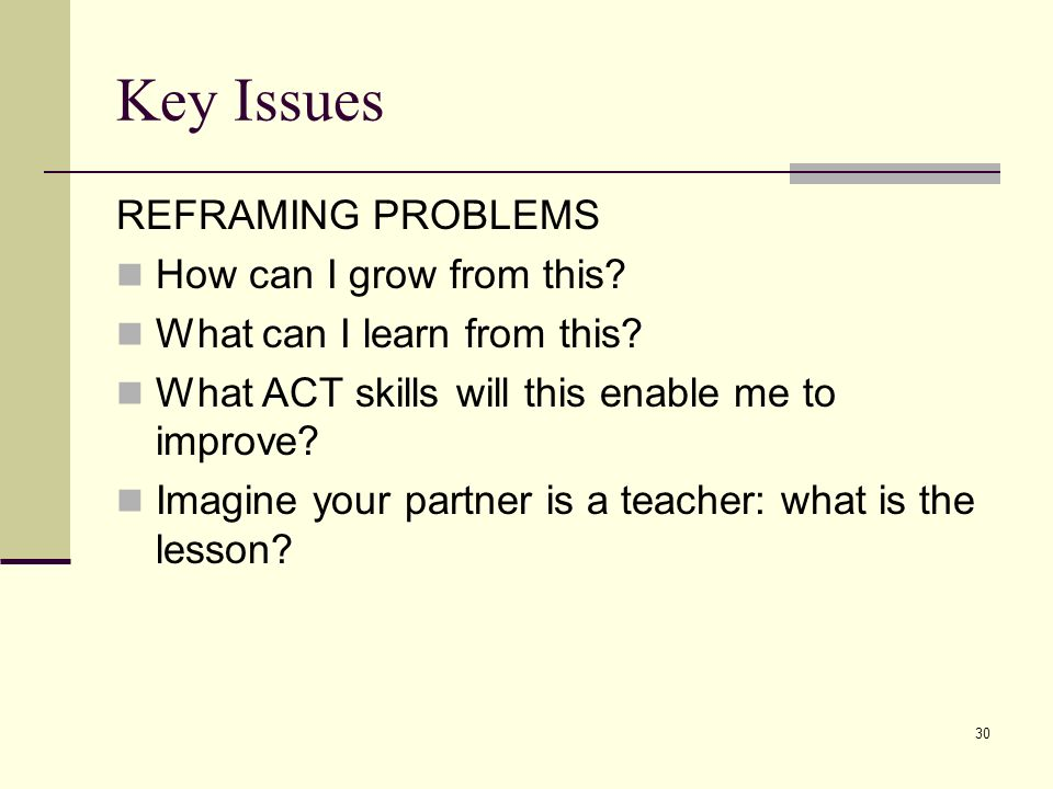 Key Issues REFRAMING PROBLEMS How can I grow from this