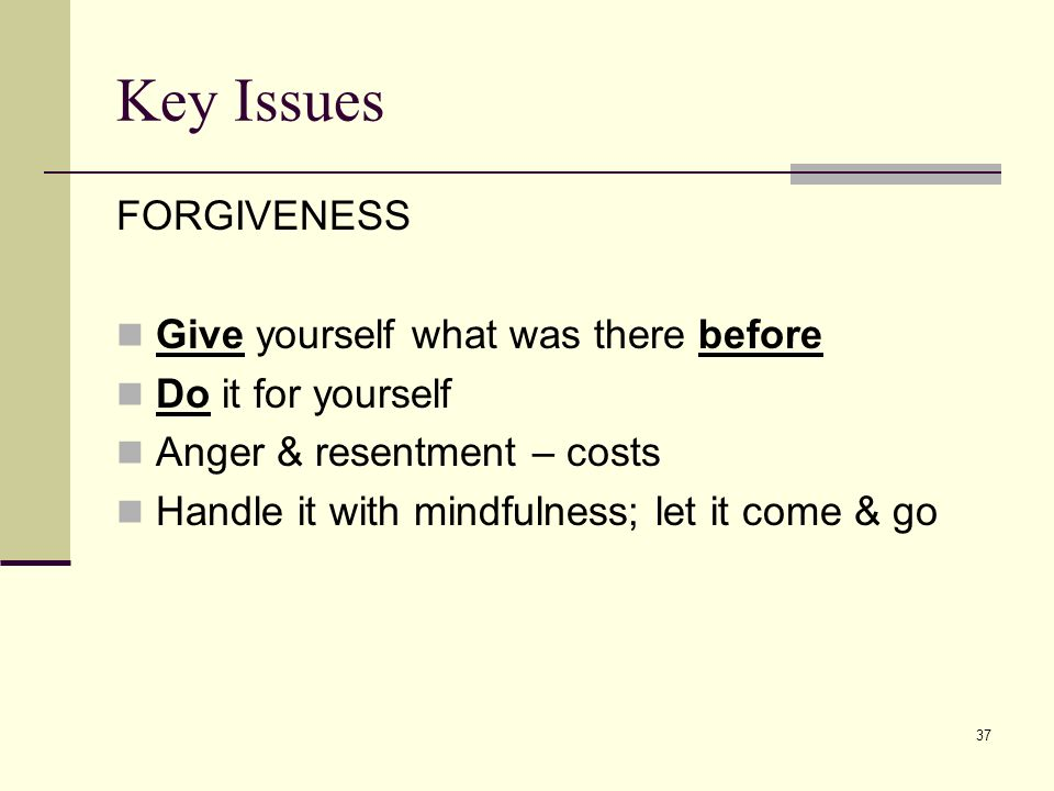 Key Issues FORGIVENESS Give yourself what was there before