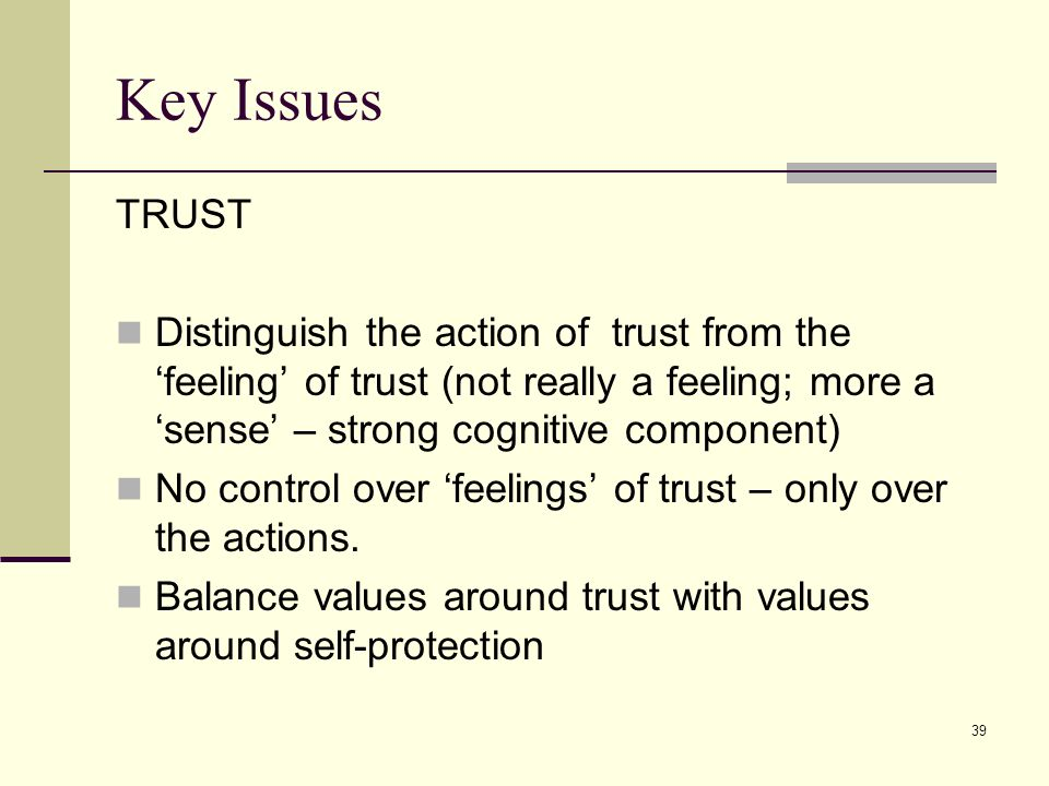 Key IssuesTRUST. Distinguish the action of trust from the 'feeling' of trust (not really a feeling; more a 'sense' – strong cognitive component)