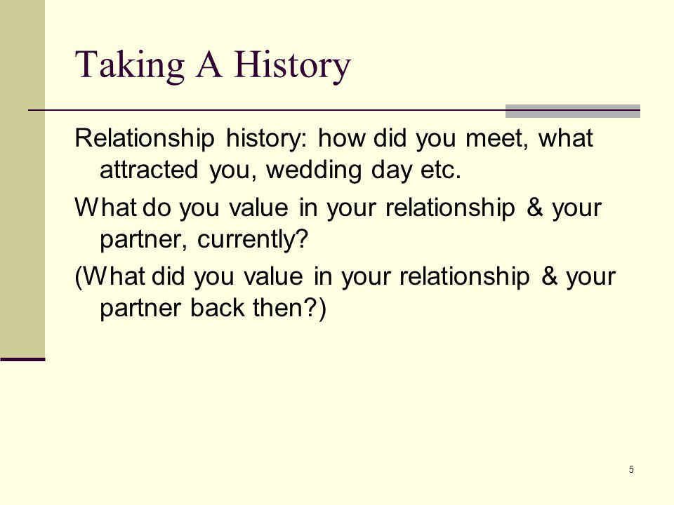 Taking A History Relationship history: how did you meet, what attracted you, wedding day etc.