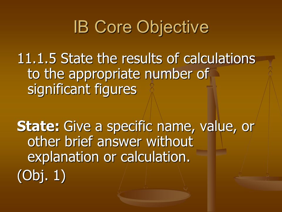 IB Core Objective State the results of calculations to the appropriate number of significant figures.