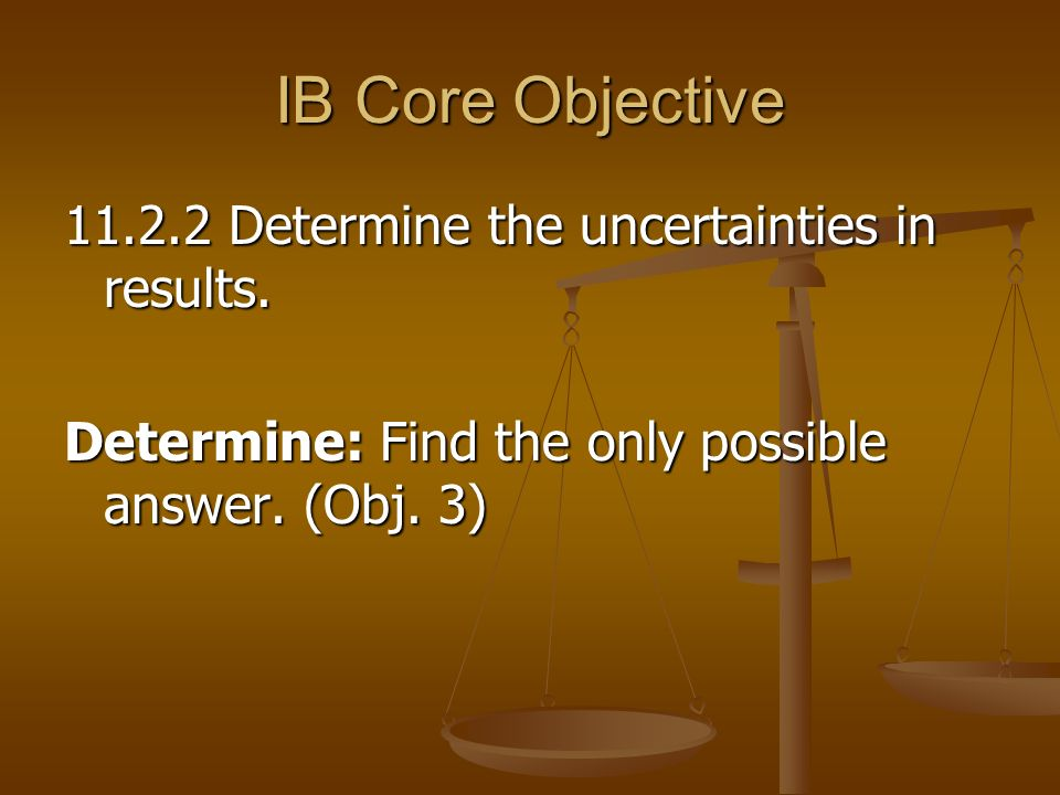 IB Core Objective Determine the uncertainties in results.