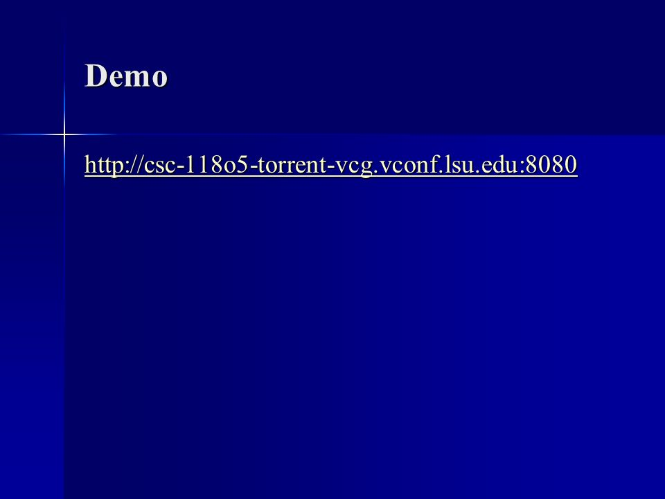 Demo http://csc-118o5-torrent-vcg.vconf.lsu.edu:8080