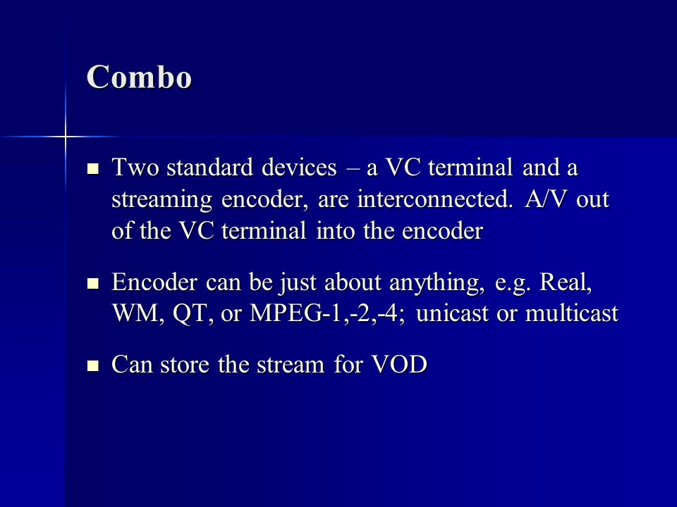Combo Two standard devices – a VC terminal and a streaming encoder, are interconnected. A/V out of the VC terminal into the encoder.