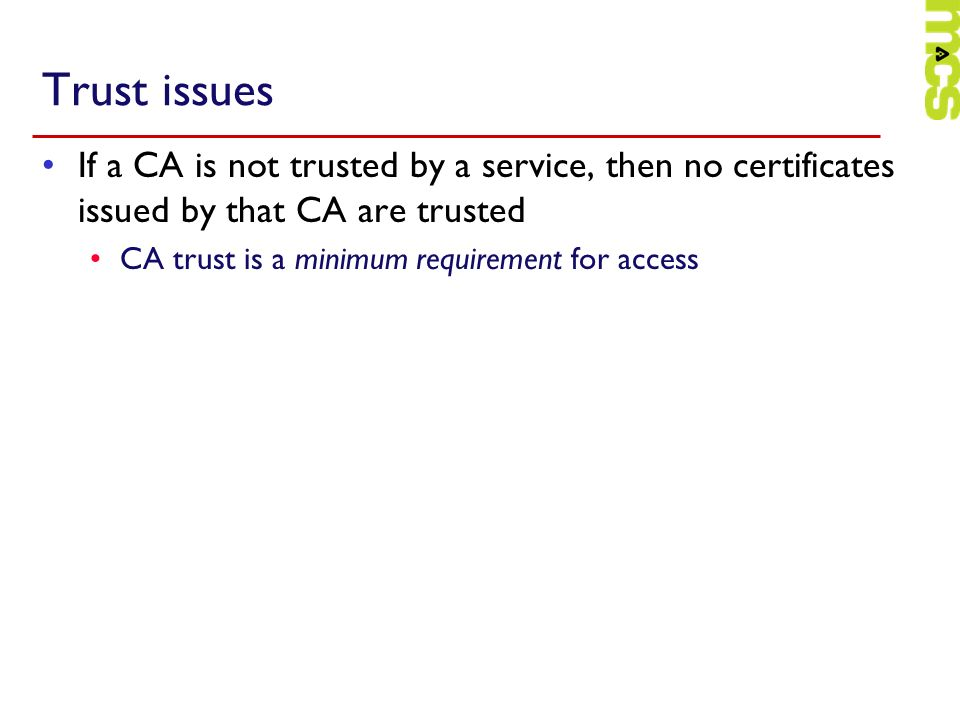 Trust issues If a CA is not trusted by a service, then no certificates issued by that CA are trusted.
