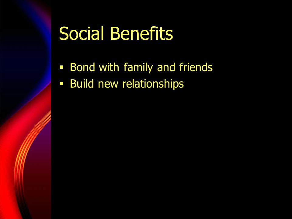 Social Benefits Bond with family and friends Build new relationships
