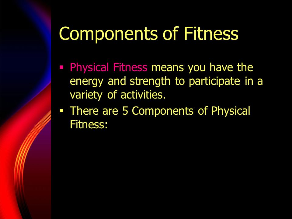 Components of Fitness Physical Fitness means you have the energy and strength to participate in a variety of activities.