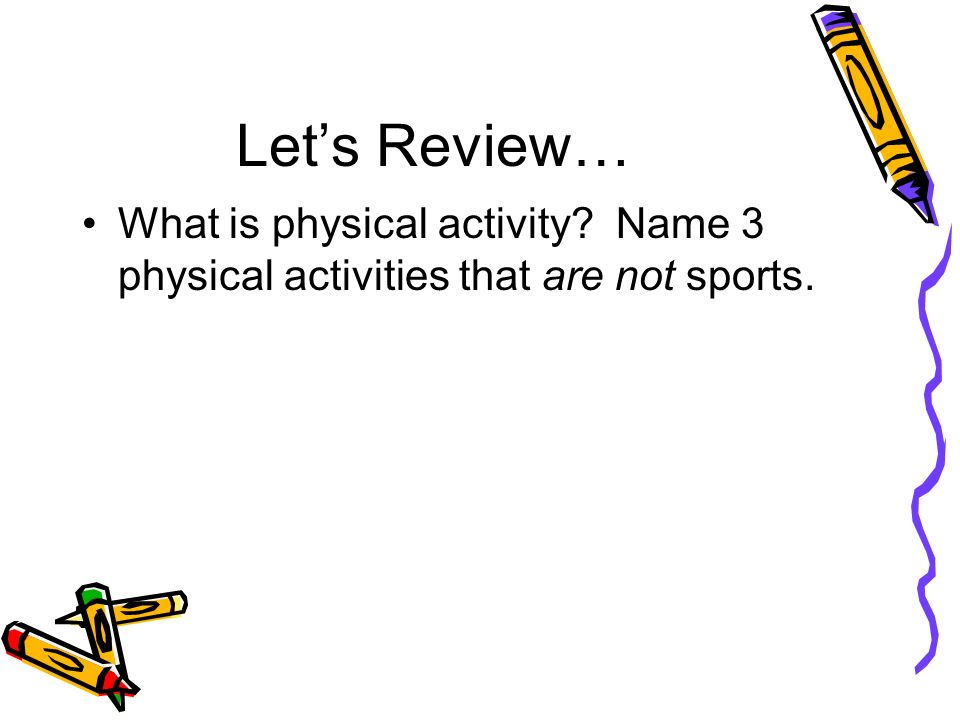 Let's Review… What is physical activity Name 3 physical activities that are not sports.