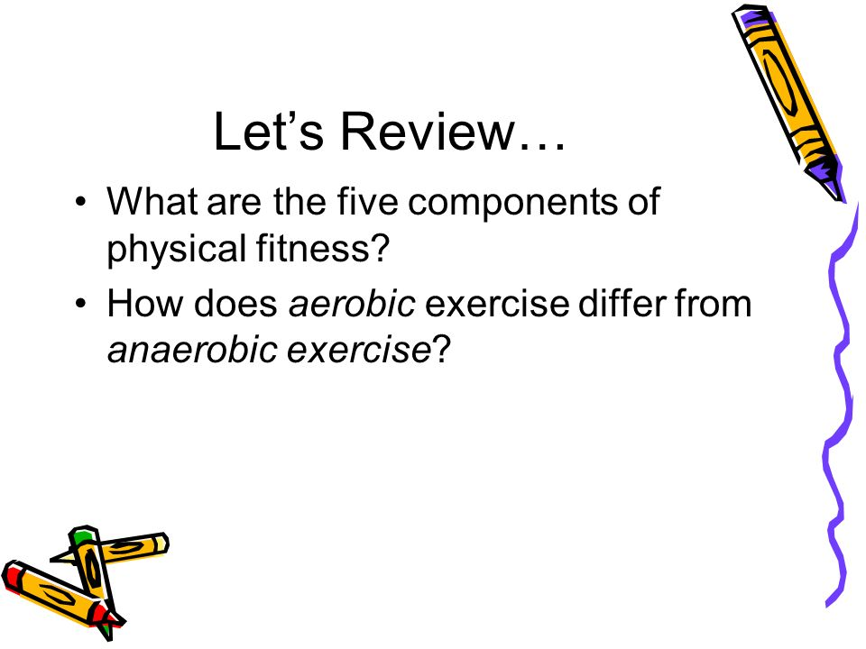 Let's Review… What are the five components of physical fitness