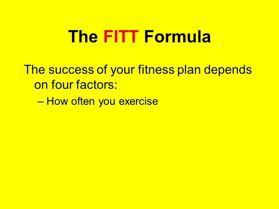 The FITT Formula The success of your fitness plan depends on four factors: How often you exercise