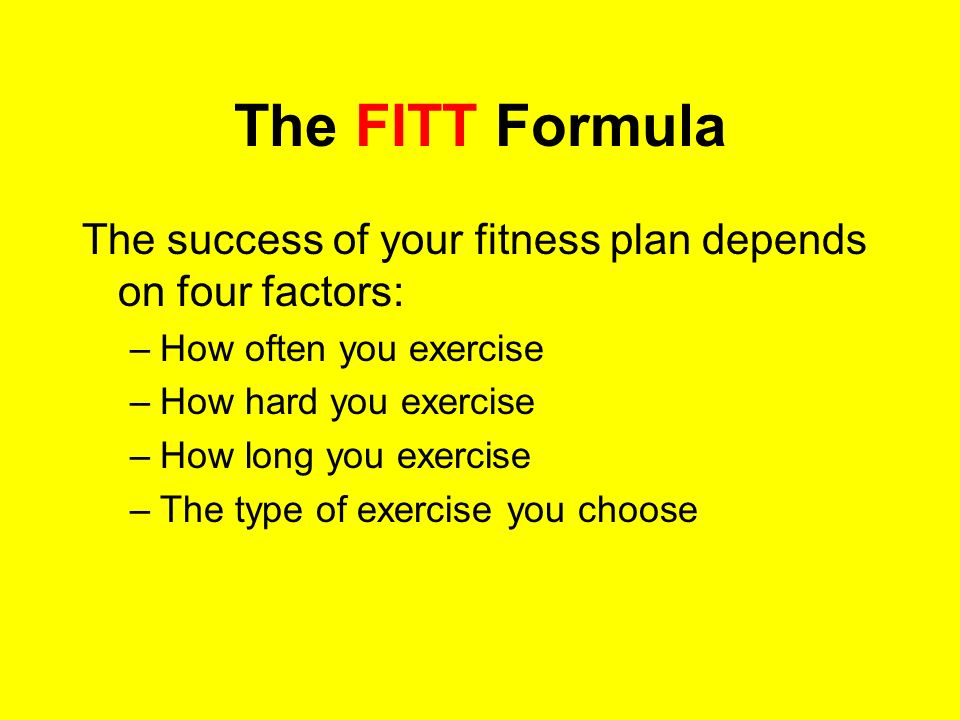 The FITT Formula The success of your fitness plan depends on four factors: How often you exercise.
