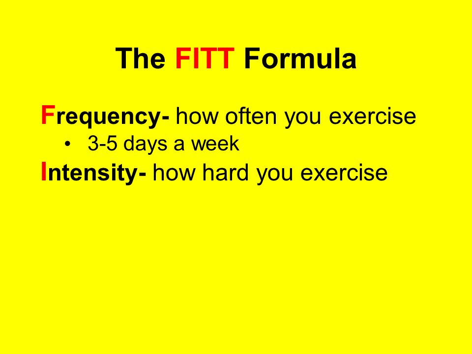 The FITT Formula Frequency- how often you exercise