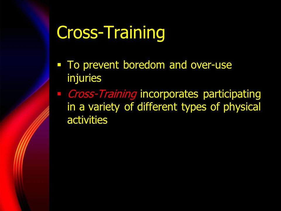 Cross-Training To prevent boredom and over-use injuries