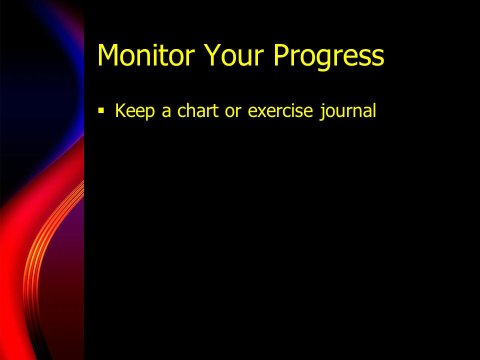 Monitor Your Progress Keep a chart or exercise journal