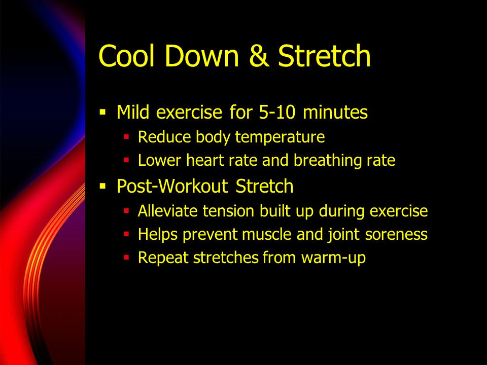 Cool Down & Stretch Mild exercise for 5-10 minutes
