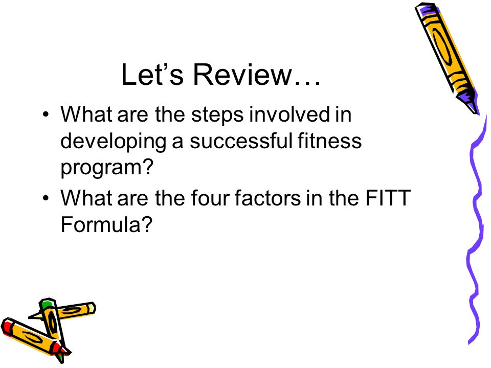 Let's Review… What are the steps involved in developing a successful fitness program.