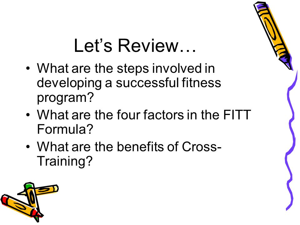 Let's Review… What are the steps involved in developing a successful fitness program What are the four factors in the FITT Formula