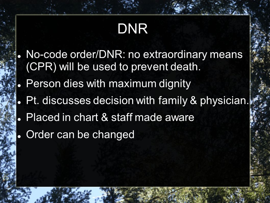 All no-code orders should be in writing, and the consent of the patient or guardian should be documented. Ideally, the patient or guardian will sign the order for no CPR. As with other consent to medical care, the family should not be involved without the patient's permission.