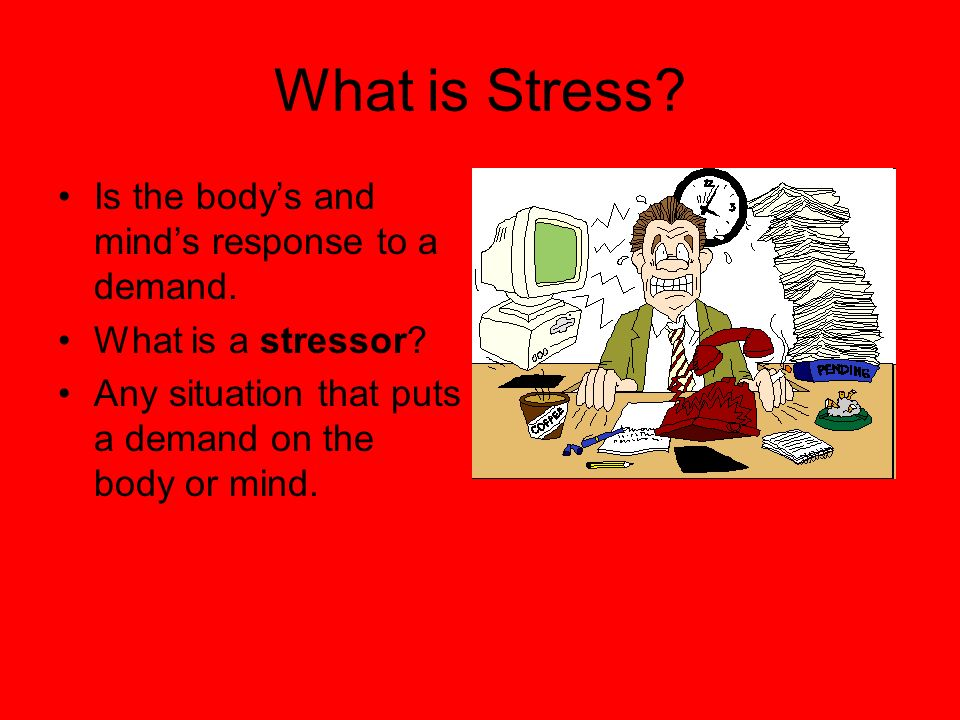 What is Stress Is the body's and mind's response to a demand.