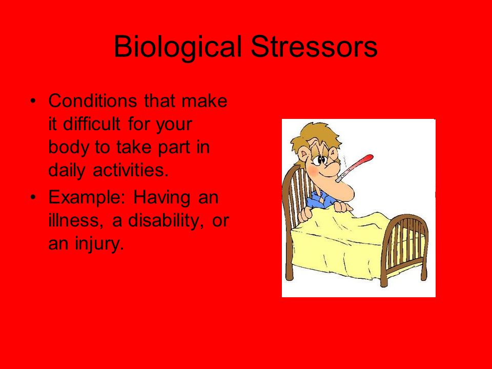 Biological Stressors Conditions that make it difficult for your body to take part in daily activities.
