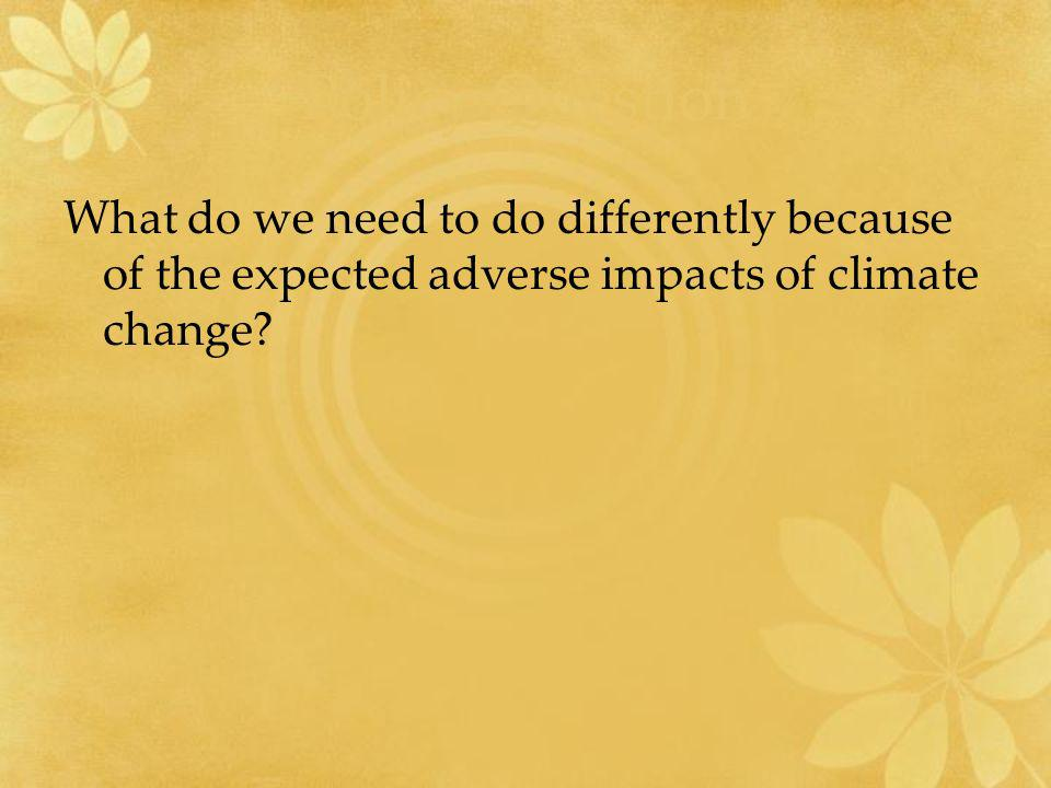 Policy Question What do we need to do differently because of the expected adverse impacts of climate change