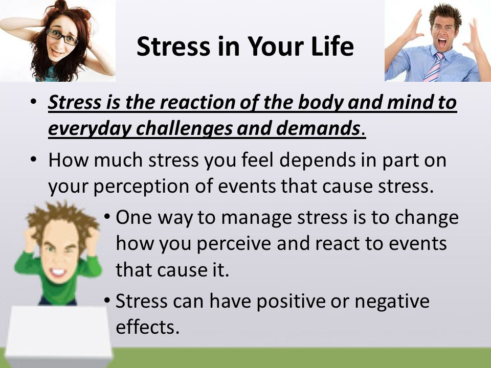 Stress in Your Life Stress is the reaction of the body and mind to everyday challenges and demands.
