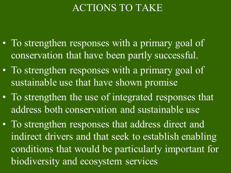 ACTIONS TO TAKETo strengthen responses with a primary goal of conservation that have been partly successful.