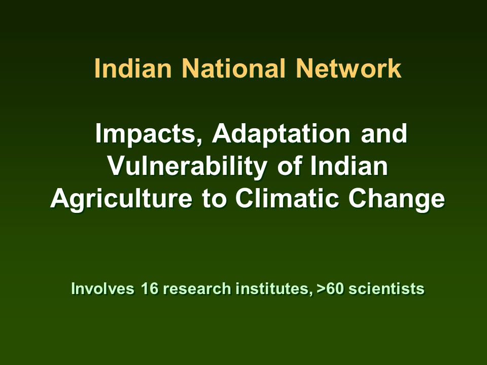 Indian National Network Impacts, Adaptation and Vulnerability of Indian Agriculture to Climatic Change Involves 16 research institutes, >60 scientists