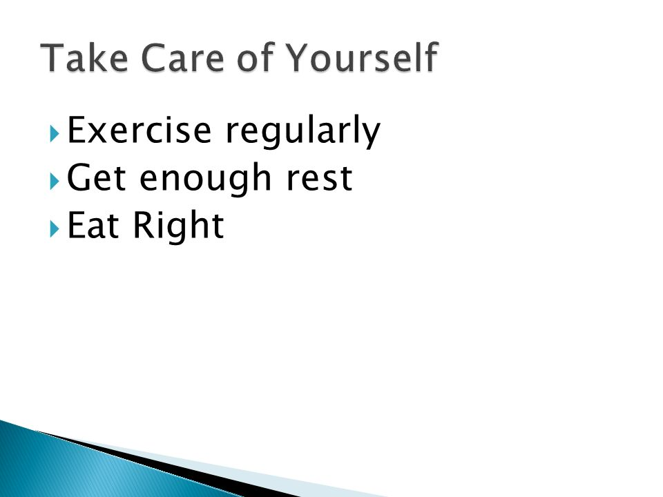 Take Care of Yourself Exercise regularly Get enough rest Eat Right