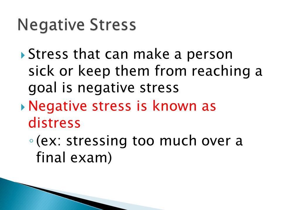 Negative Stress Stress that can make a person sick or keep them from reaching a goal is negative stress.