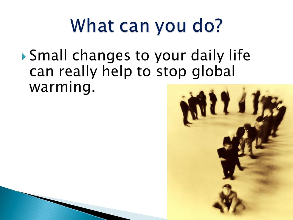 What can you do Small changes to your daily life can really help to stop global warming.