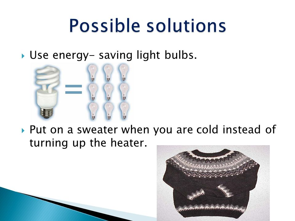 Possible solutions Use energy- saving light bulbs.