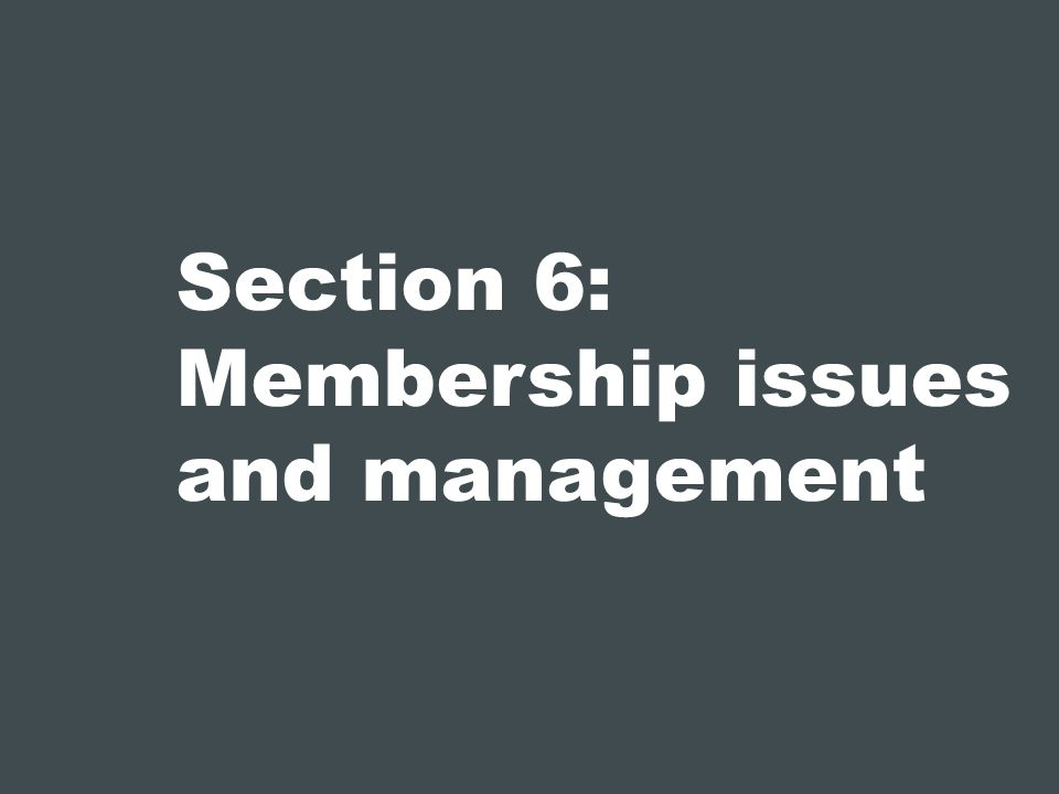 Section 6: Membership issues and management