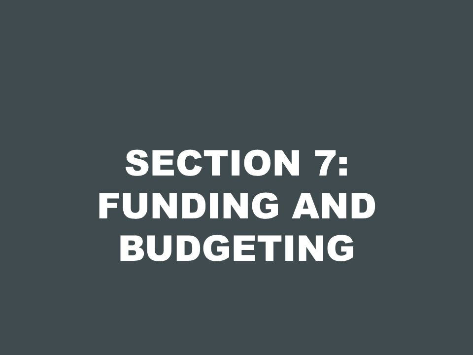 SECTION 7: FUNDING AND BUDGETING