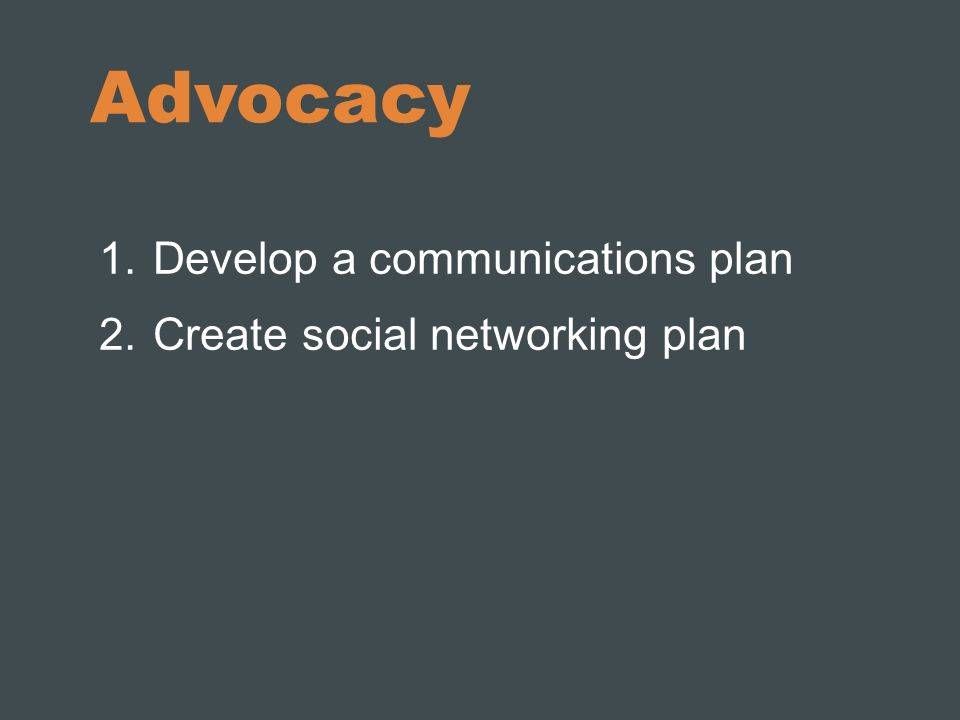 Advocacy Develop a communications plan Create social networking plan